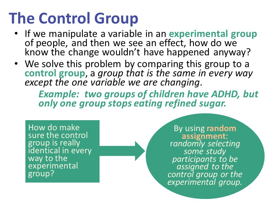 The Control Group If we manipulate a variable in an experimental group of people, and then we see an effect, how do we know the change wouldn't have h