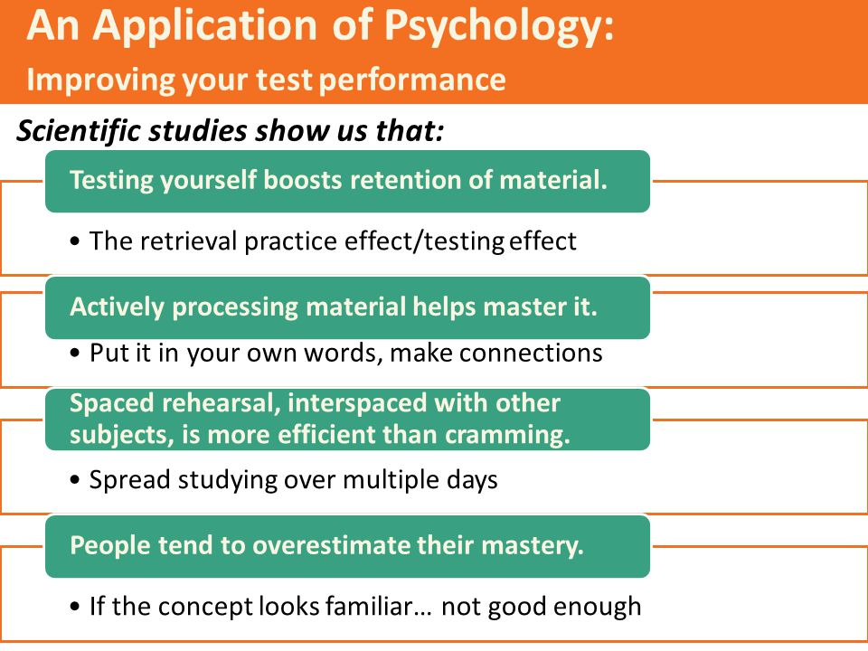 An Application of Psychology: Improving your test performance Scientific studies show us that: The retrieval practice effect/testing effect Testing yo