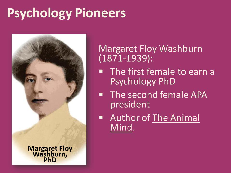 Psychology Pioneers Margaret Floy Washburn, PhD Margaret Floy Washburn (1871-1939):  The first female to earn a Psychology PhD  The second female AP