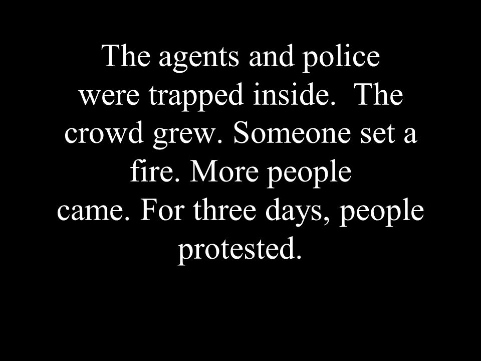 The agents and police were trapped inside. The crowd grew. Someone set a fire. More people came. For three days, people protested.