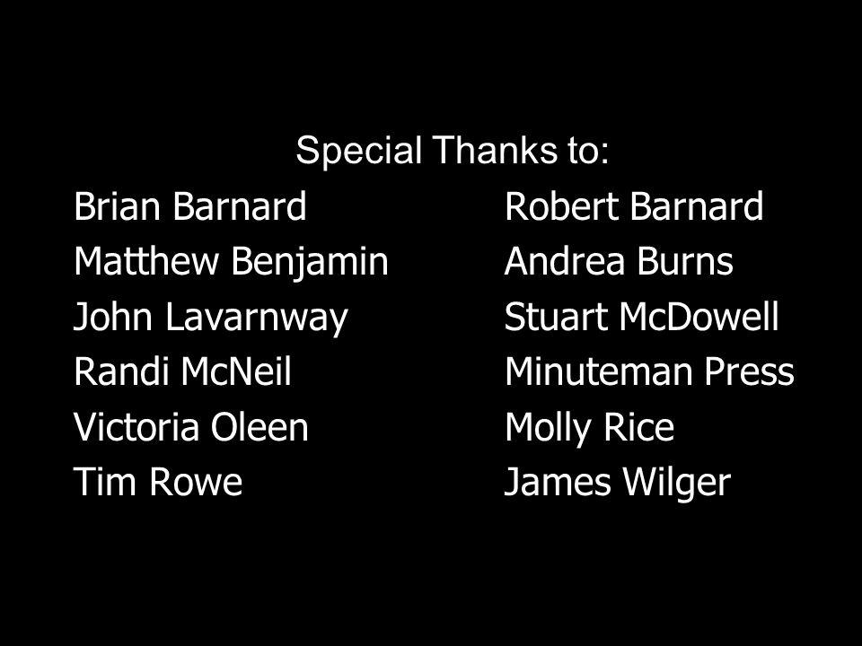 Special Thanks to: Brian Barnard Robert Barnard Matthew Benjamin Andrea Burns John Lavarnway Stuart McDowell Randi McNeil Minuteman Press Victoria Ole