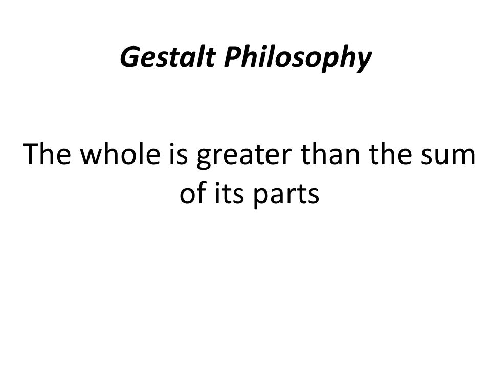 Gestalt Philosophy The whole is greater than the sum of its parts