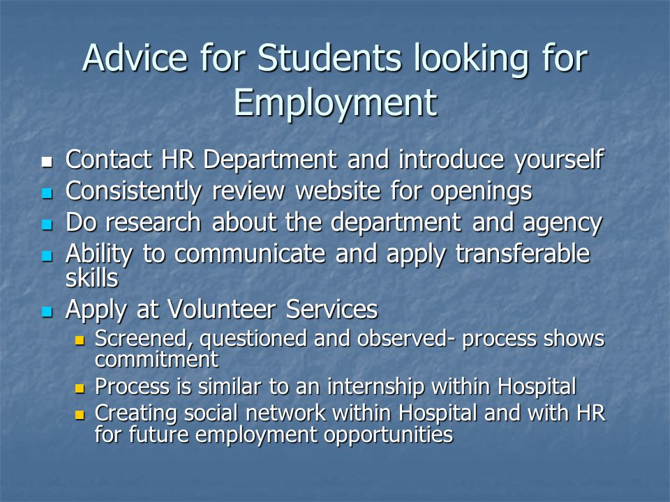 Advice for Students looking for Employment Contact HR Department and introduce yourself Contact HR Department and introduce yourself Consistently review website for openings Consistently review website for openings Do research about the department and agency Do research about the department and agency Ability to communicate and apply transferable skills Ability to communicate and apply transferable skills Apply at Volunteer Services Apply at Volunteer Services Screened, questioned and observed- process shows commitment Screened, questioned and observed- process shows commitment Process is similar to an internship within Hospital Process is similar to an internship within Hospital Creating social network within Hospital and with HR for future employment opportunities Creating social network within Hospital and with HR for future employment opportunities