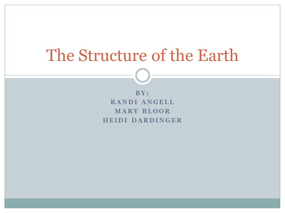 BY: RANDI ANGELL MARY BLOOR HEIDI DARDINGER The Structure of the Earth