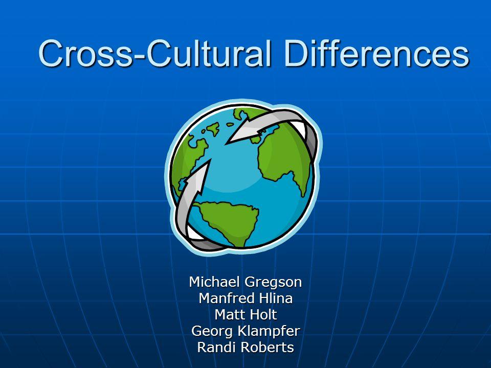 Cross-Cultural Differences Michael Gregson Manfred Hlina Matt Holt Georg Klampfer Randi Roberts