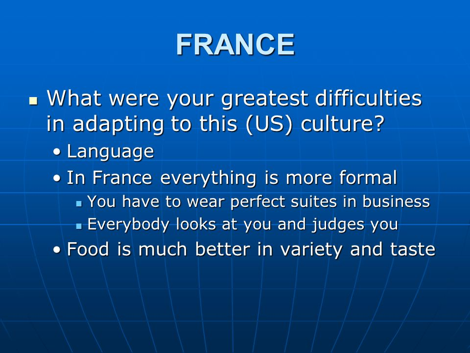 FRANCE What were your greatest difficulties in adapting to this (US) culture? What were your greatest difficulties in adapting to this (US) culture? L