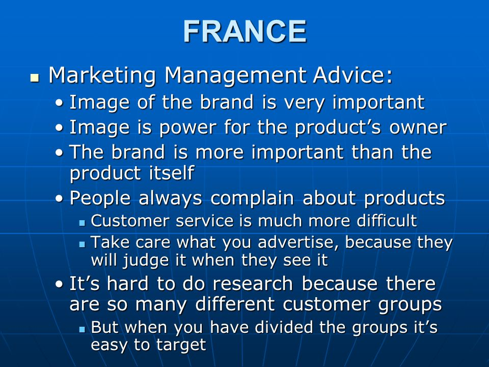 FRANCE Marketing Management Advice: Marketing Management Advice: Image of the brand is very importantImage of the brand is very important Image is power for the product's ownerImage is power for the product's owner The brand is more important than the product itselfThe brand is more important than the product itself People always complain about productsPeople always complain about products Customer service is much more difficult Customer service is much more difficult Take care what you advertise, because they will judge it when they see it Take care what you advertise, because they will judge it when they see it It's hard to do research because there are so many different customer groupsIt's hard to do research because there are so many different customer groups But when you have divided the groups it's easy to target But when you have divided the groups it's easy to target
