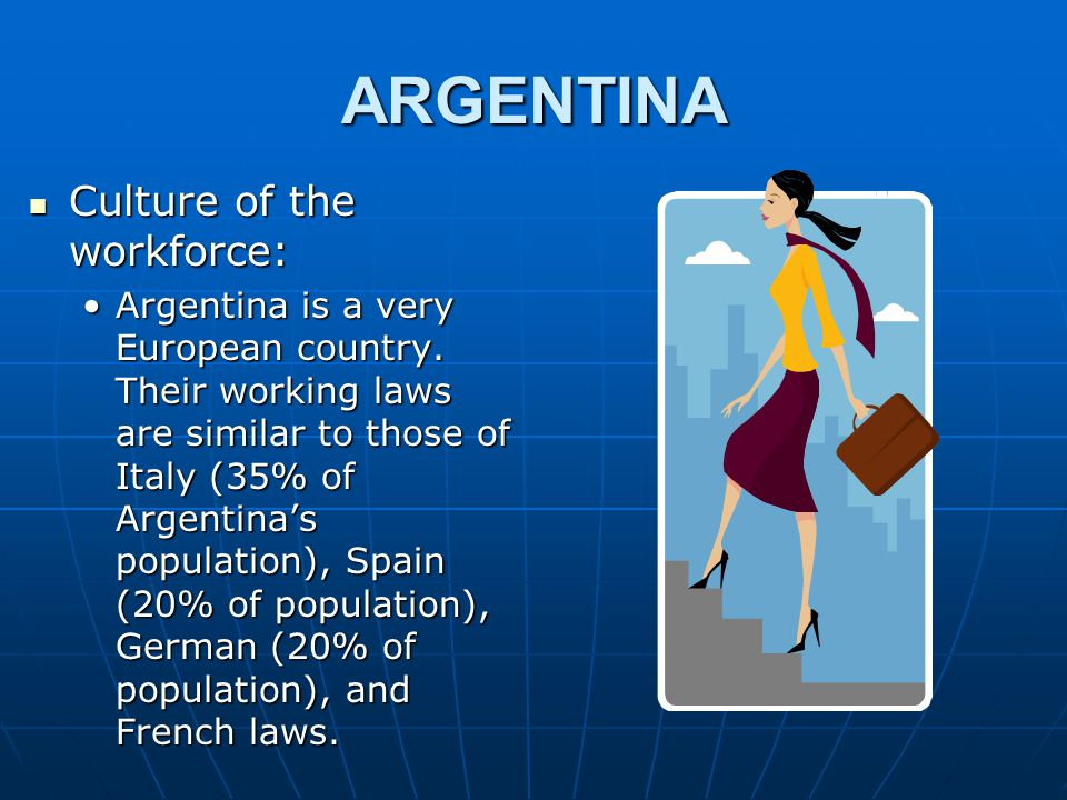 ARGENTINA Culture of the workforce: Culture of the workforce: Argentina is a very European country.