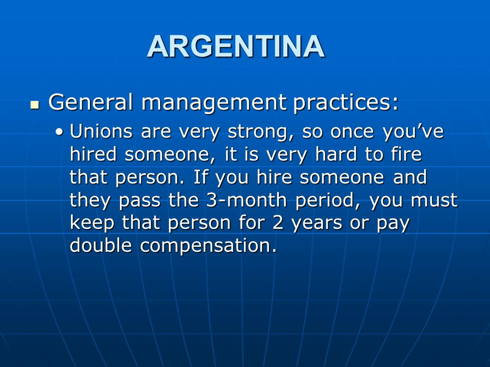 ARGENTINA General management practices: General management practices: Unions are very strong, so once you've hired someone, it is very hard to fire that person.
