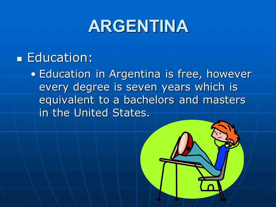 ARGENTINA Education: Education: Education in Argentina is free, however every degree is seven years which is equivalent to a bachelors and masters in