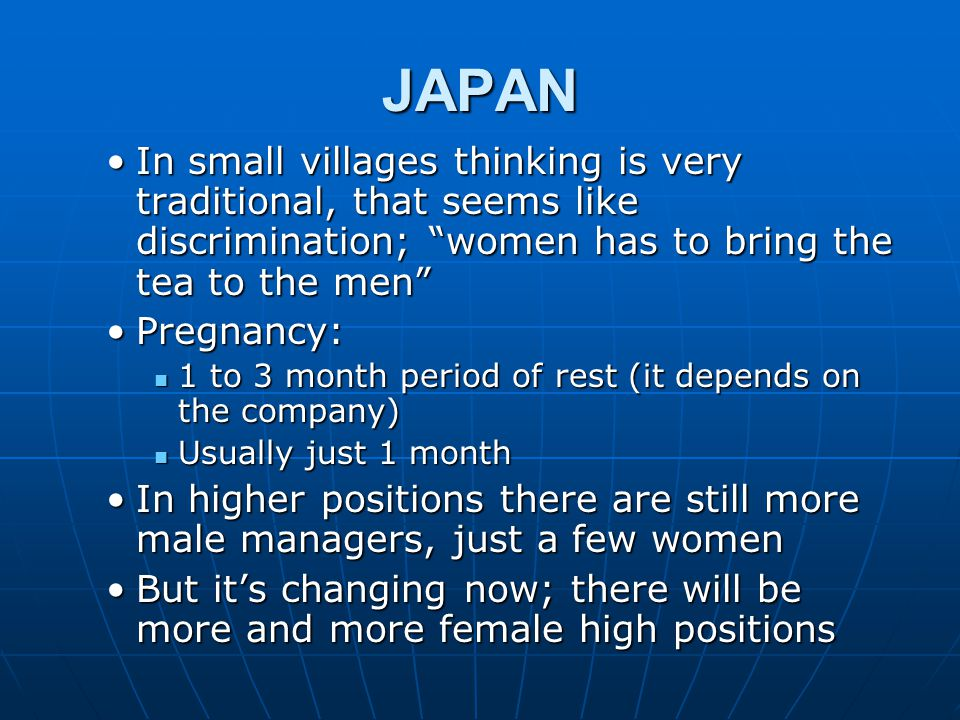 JAPAN In small villages thinking is very traditional, that seems like discrimination; women has to bring the tea to the men In small villages thinking is very traditional, that seems like discrimination; women has to bring the tea to the men Pregnancy:Pregnancy: 1 to 3 month period of rest (it depends on the company) 1 to 3 month period of rest (it depends on the company) Usually just 1 month Usually just 1 month In higher positions there are still more male managers, just a few womenIn higher positions there are still more male managers, just a few women But it's changing now; there will be more and more female high positionsBut it's changing now; there will be more and more female high positions
