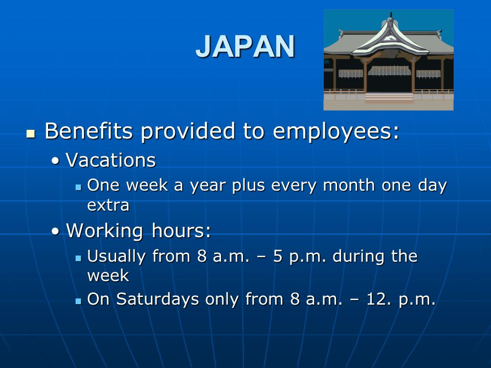 JAPAN Benefits provided to employees: Benefits provided to employees: VacationsVacations One week a year plus every month one day extra One week a year plus every month one day extra Working hours:Working hours: Usually from 8 a.m.