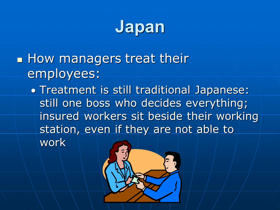 Japan How managers treat their employees: How managers treat their employees: Treatment is still traditional Japanese: still one boss who decides everything; insured workers sit beside their working station, even if they are not able to work