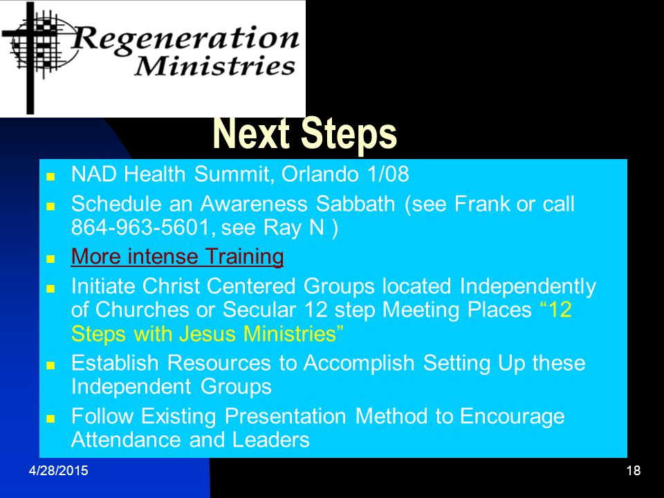 4/28/201518 Next Steps NAD Health Summit, Orlando 1/08 Schedule an Awareness Sabbath (see Frank or call 864-963-5601, see Ray N ) More intense Training Initiate Christ Centered Groups located Independently of Churches or Secular 12 step Meeting Places 12 Steps with Jesus Ministries Establish Resources to Accomplish Setting Up these Independent Groups Follow Existing Presentation Method to Encourage Attendance and Leaders