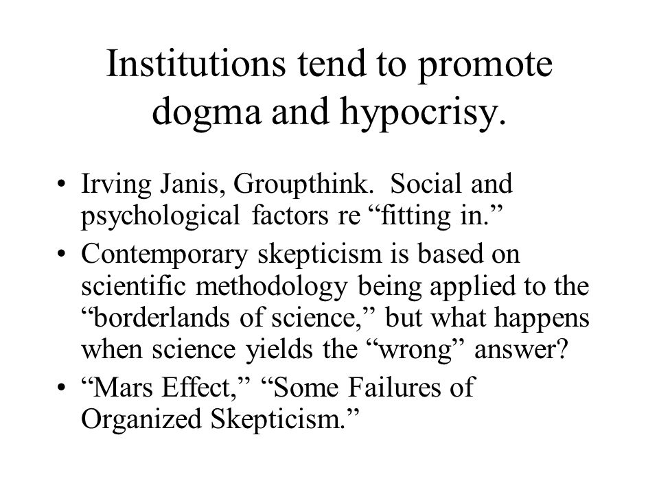 Institutions tend to promote dogma and hypocrisy. Irving Janis, Groupthink.
