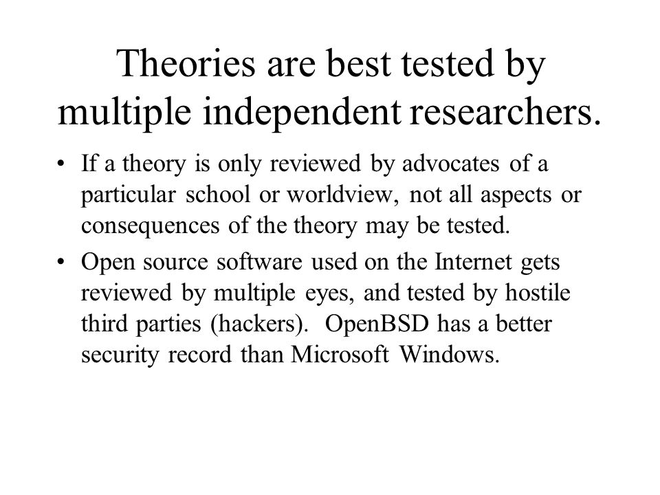 Theories are best tested by multiple independent researchers.