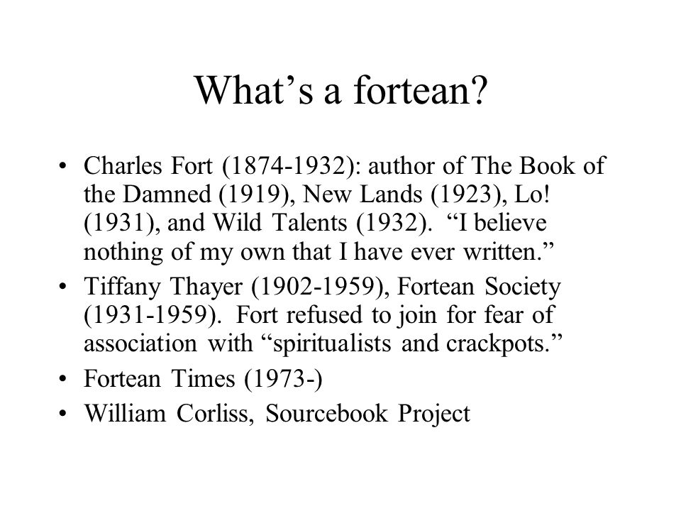 "What's a fortean? Charles Fort (1874-1932): author of The Book of the Damned (1919), New Lands (1923), Lo! (1931), and Wild Talents (1932). ""I believe"