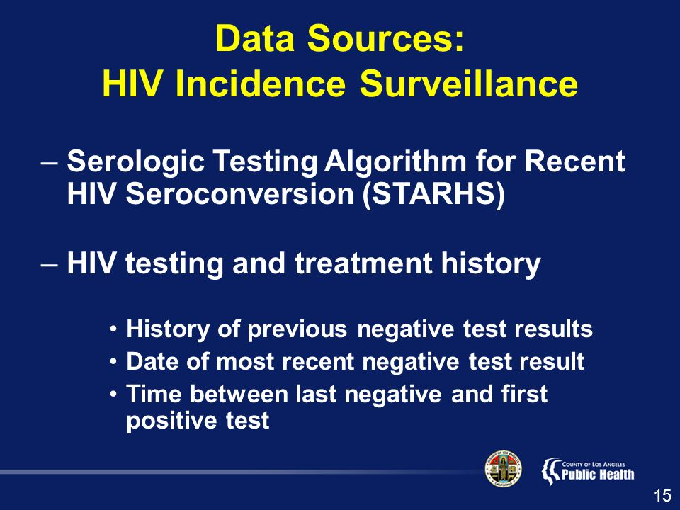 –Serologic Testing Algorithm for Recent HIV Seroconversion (STARHS) –HIV testing and treatment history History of previous negative test results Date of most recent negative test result Time between last negative and first positive test Data Sources: HIV Incidence Surveillance 15