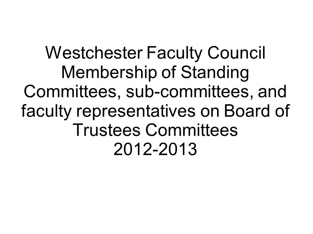 Westchester Faculty Council Membership of Standing Committees, sub-committees, and faculty representatives on Board of Trustees Committees 2012-2013