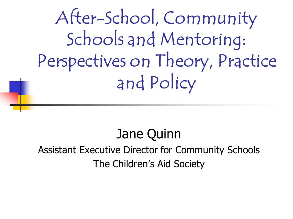 After-School, Community Schools and Mentoring: Perspectives on Theory, Practice and Policy Jane Quinn Assistant Executive Director for Community Schools The Children's Aid Society