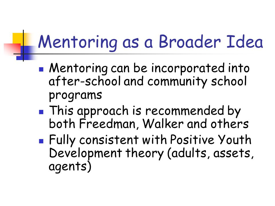 Mentoring as a Broader Idea Mentoring can be incorporated into after-school and community school programs This approach is recommended by both Freedman, Walker and others Fully consistent with Positive Youth Development theory (adults, assets, agents)