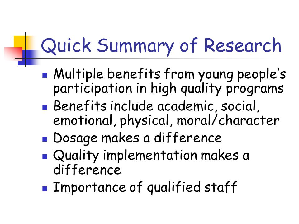 Quick Summary of Research Multiple benefits from young people's participation in high quality programs Benefits include academic, social, emotional, physical, moral/character Dosage makes a difference Quality implementation makes a difference Importance of qualified staff