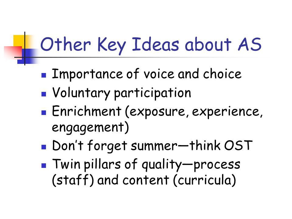Other Key Ideas about AS Importance of voice and choice Voluntary participation Enrichment (exposure, experience, engagement) Don't forget summer—think OST Twin pillars of quality—process (staff) and content (curricula)