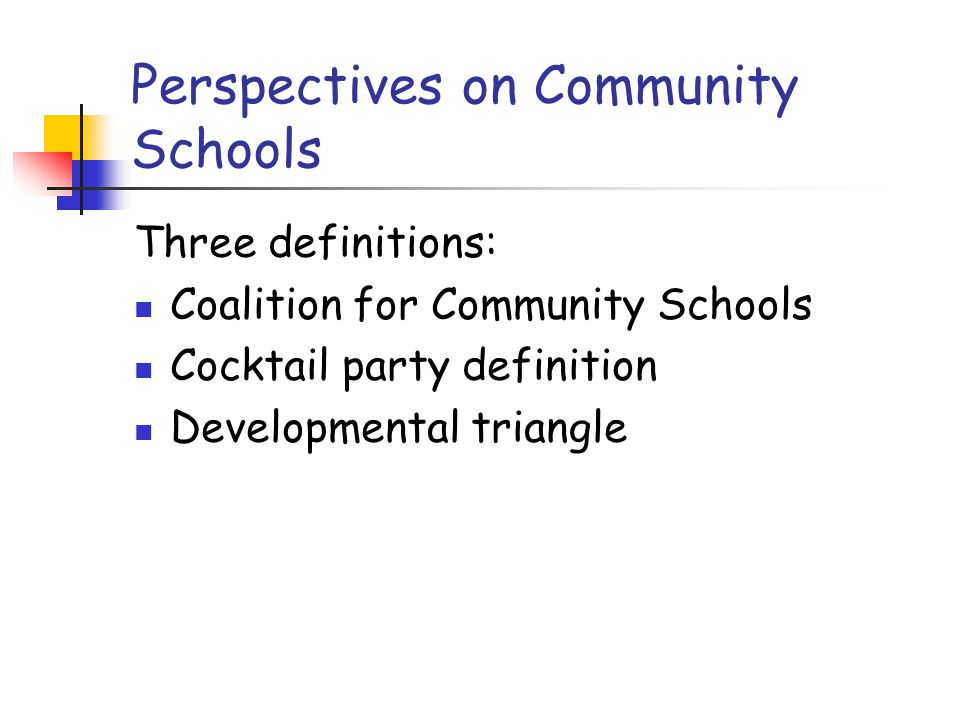 Perspectives on Community Schools Three definitions: Coalition for Community Schools Cocktail party definition Developmental triangle