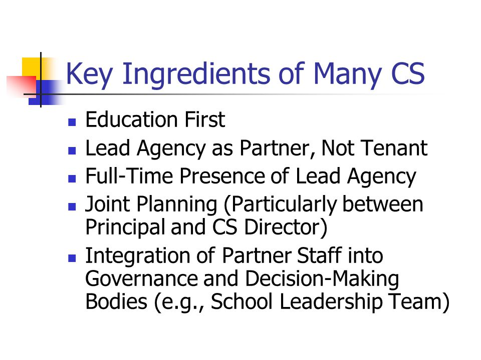 Key Ingredients of Many CS Education First Lead Agency as Partner, Not Tenant Full-Time Presence of Lead Agency Joint Planning (Particularly between Principal and CS Director) Integration of Partner Staff into Governance and Decision-Making Bodies (e.g., School Leadership Team)