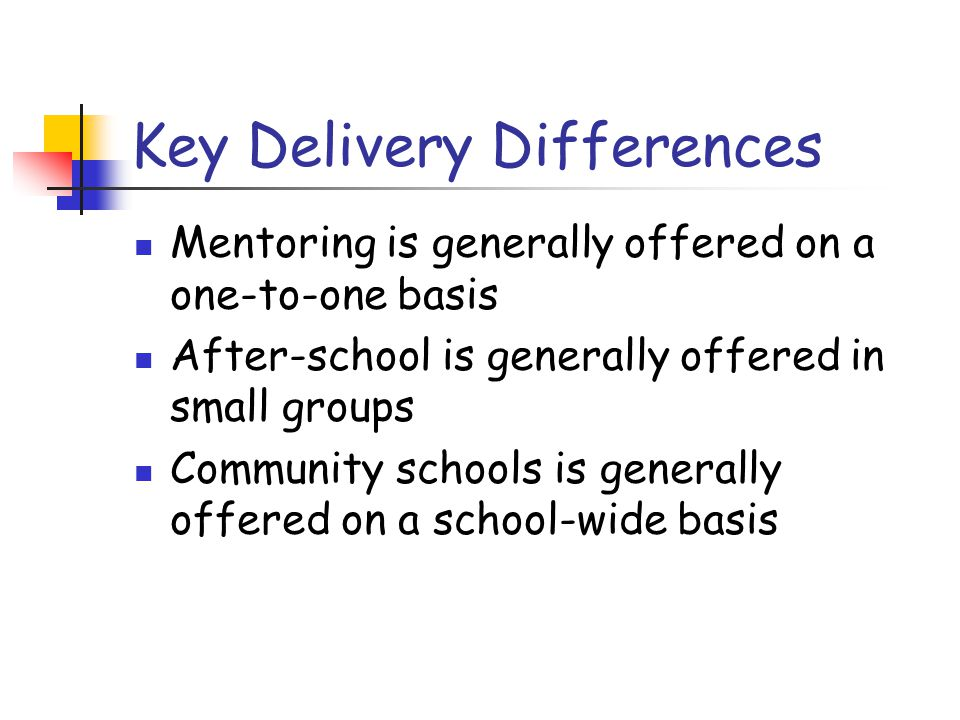 Key Delivery Differences Mentoring is generally offered on a one-to-one basis After-school is generally offered in small groups Community schools is generally offered on a school-wide basis