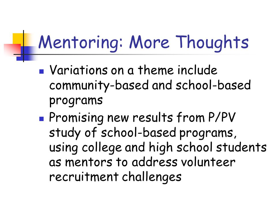 Mentoring: More Thoughts Variations on a theme include community-based and school-based programs Promising new results from P/PV study of school-based programs, using college and high school students as mentors to address volunteer recruitment challenges