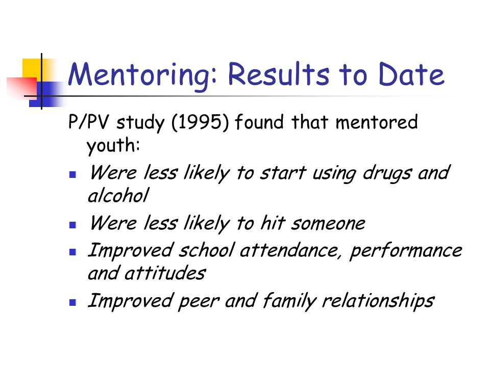 Mentoring: Results to Date P/PV study (1995) found that mentored youth: Were less likely to start using drugs and alcohol Were less likely to hit someone Improved school attendance, performance and attitudes Improved peer and family relationships