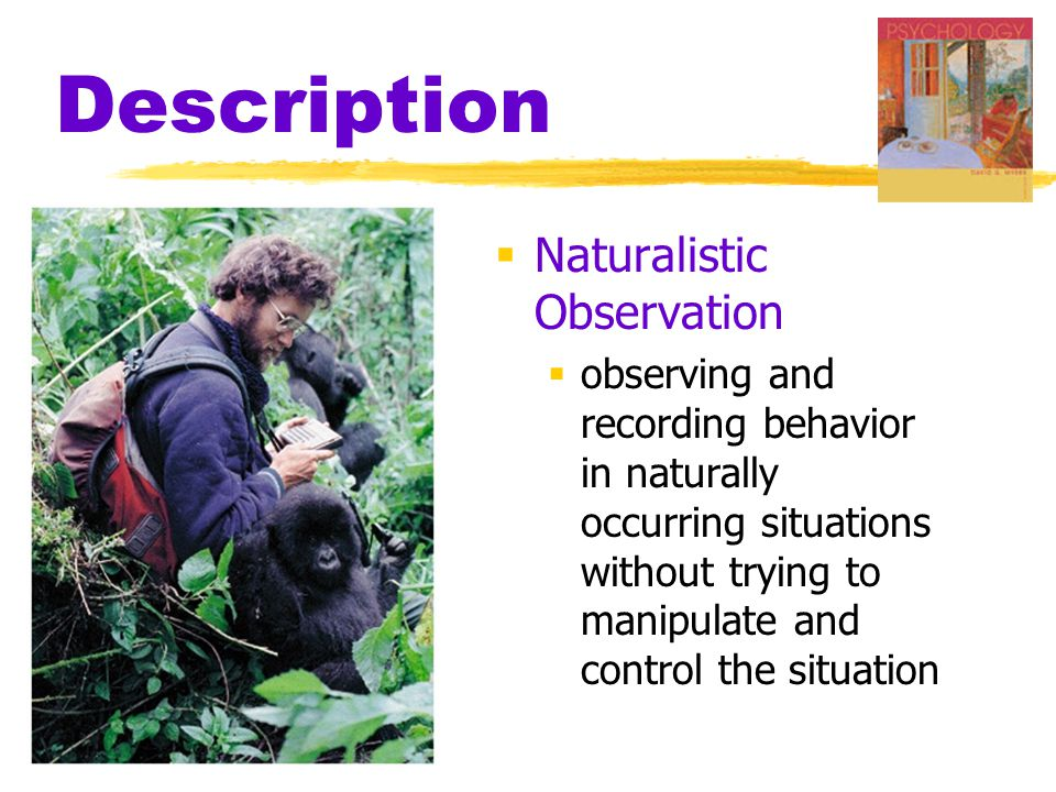 Description  Naturalistic Observation  observing and recording behavior in naturally occurring situations without trying to manipulate and control the situation