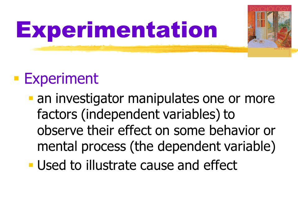 Experimentation  Experiment  an investigator manipulates one or more factors (independent variables) to observe their effect on some behavior or mental process (the dependent variable)  Used to illustrate cause and effect