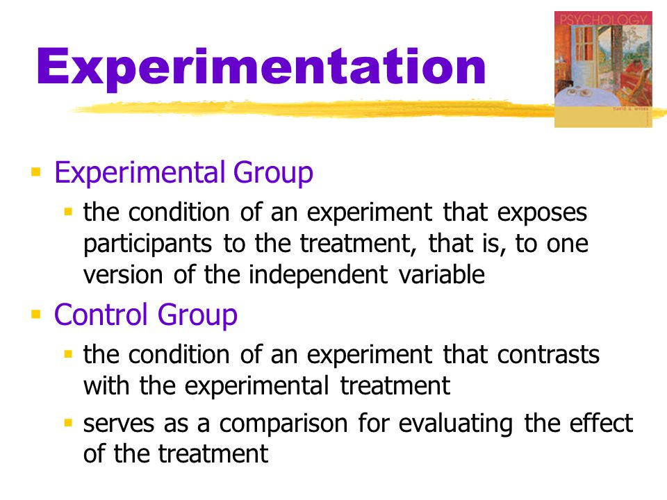 Experimentation  Experimental Group  the condition of an experiment that exposes participants to the treatment, that is, to one version of the independent variable  Control Group  the condition of an experiment that contrasts with the experimental treatment  serves as a comparison for evaluating the effect of the treatment