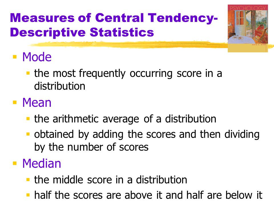 Measures of Central Tendency- Descriptive Statistics  Mode  the most frequently occurring score in a distribution  Mean  the arithmetic average of a distribution  obtained by adding the scores and then dividing by the number of scores  Median  the middle score in a distribution  half the scores are above it and half are below it