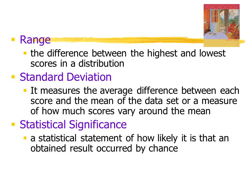  Range  the difference between the highest and lowest scores in a distribution  Standard Deviation  It measures the average difference between each score and the mean of the data set or a measure of how much scores vary around the mean  Statistical Significance  a statistical statement of how likely it is that an obtained result occurred by chance
