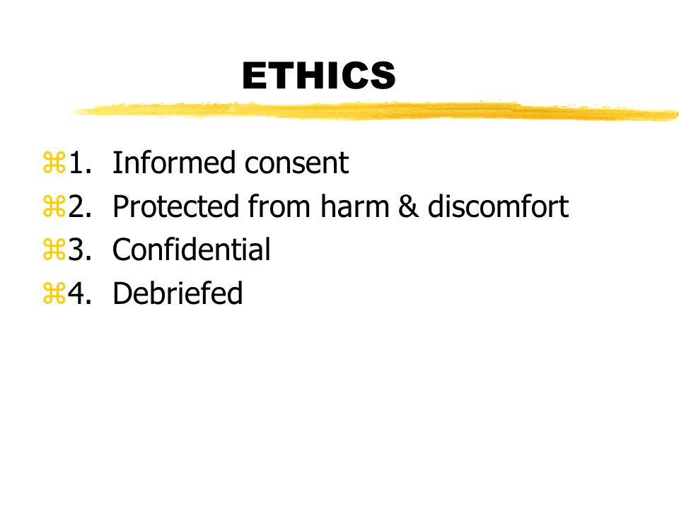 ETHICS z1. Informed consent z2. Protected from harm & discomfort z3. Confidential z4. Debriefed