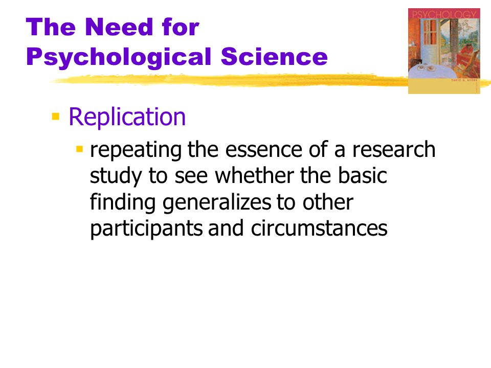 The Need for Psychological Science  Replication  repeating the essence of a research study to see whether the basic finding generalizes to other participants and circumstances