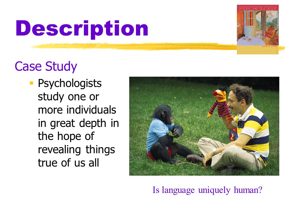 Description Case Study  Psychologists study one or more individuals in great depth in the hope of revealing things true of us all Is language uniquely human