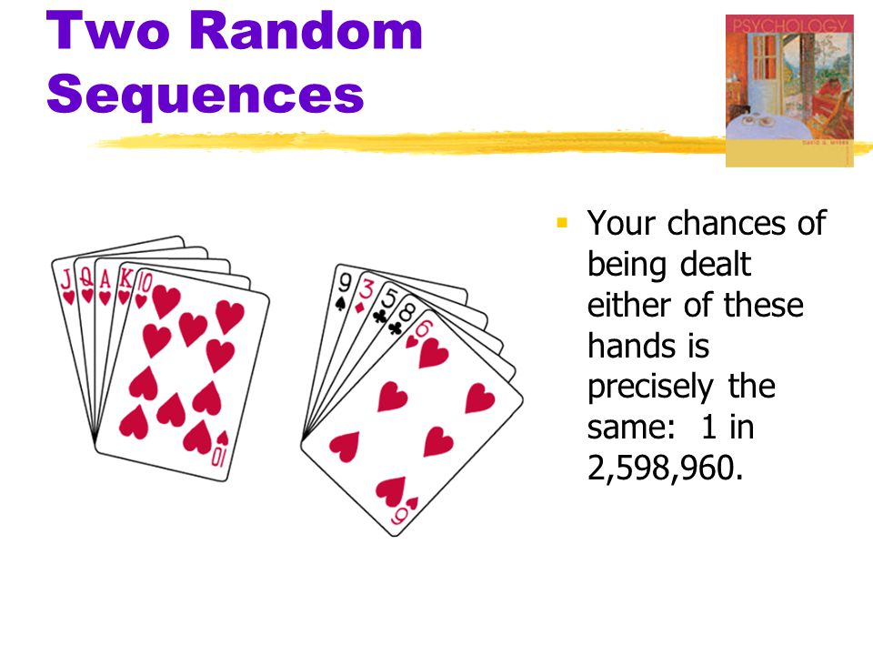 Two Random Sequences  Your chances of being dealt either of these hands is precisely the same: 1 in 2,598,960.