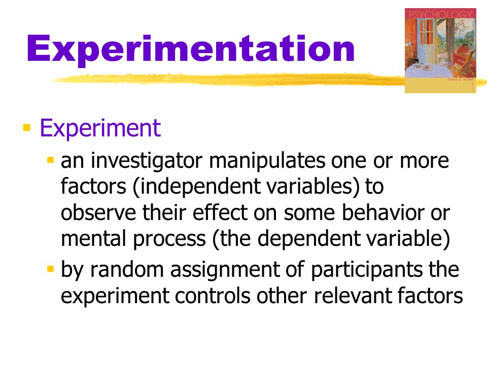 Experimentation  Experiment  an investigator manipulates one or more factors (independent variables) to observe their effect on some behavior or mental process (the dependent variable)  by random assignment of participants the experiment controls other relevant factors