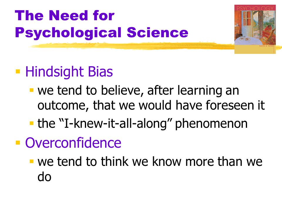 The Need for Psychological Science  Hindsight Bias  we tend to believe, after learning an outcome, that we would have foreseen it  the I-knew-it-all-along phenomenon  Overconfidence  we tend to think we know more than we do
