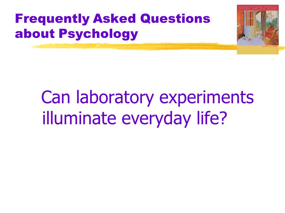 Frequently Asked Questions about Psychology Can laboratory experiments illuminate everyday life