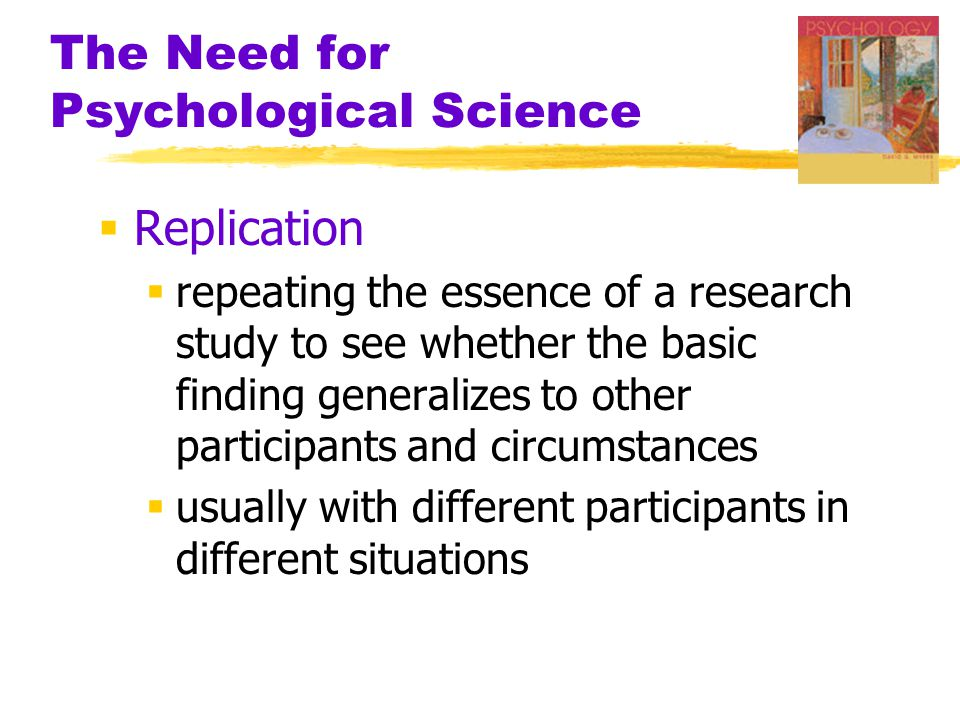 The Need for Psychological Science  Replication  repeating the essence of a research study to see whether the basic finding generalizes to other participants and circumstances  usually with different participants in different situations