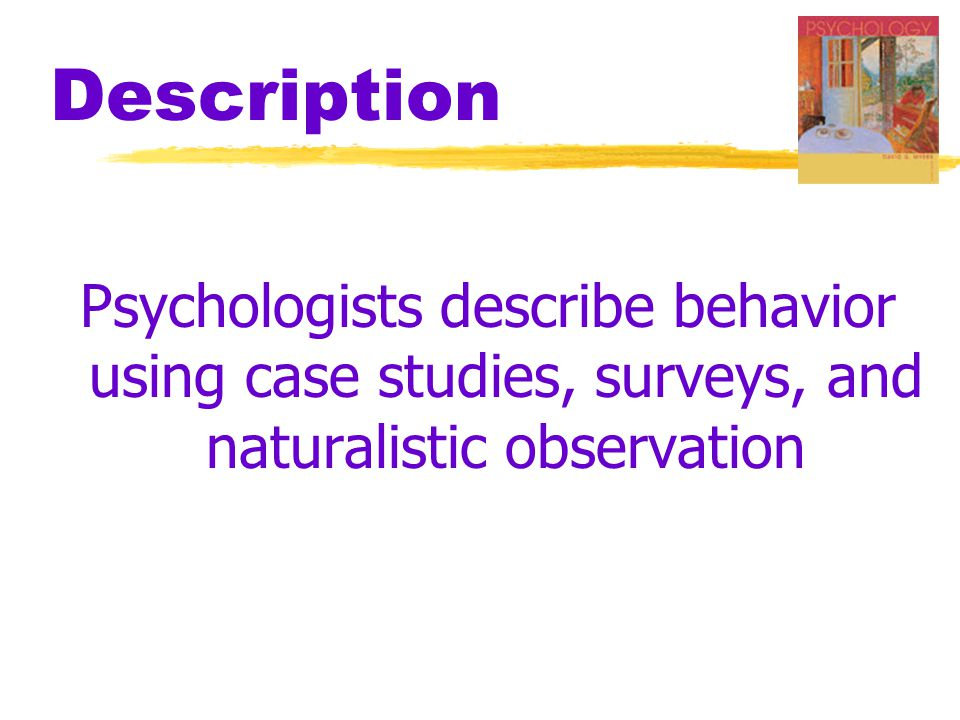 Description Psychologists describe behavior using case studies, surveys, and naturalistic observation