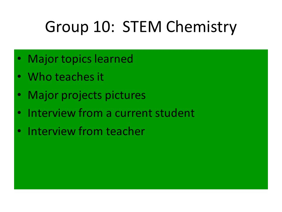 Group 10: STEM Chemistry Major topics learned Who teaches it Major projects pictures Interview from a current student Interview from teacher