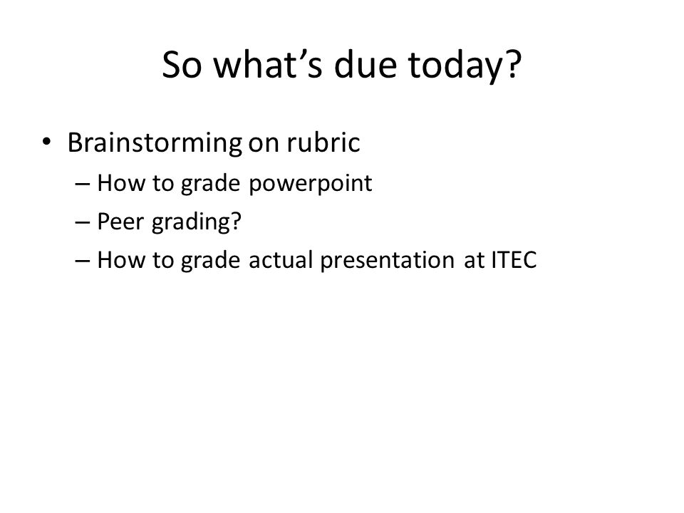So what's due today. Brainstorming on rubric – How to grade powerpoint – Peer grading.