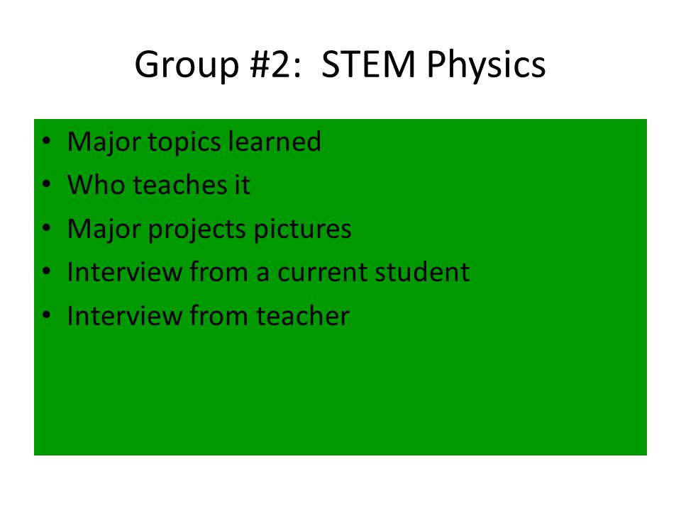 Group #2: STEM Physics Major topics learned Who teaches it Major projects pictures Interview from a current student Interview from teacher
