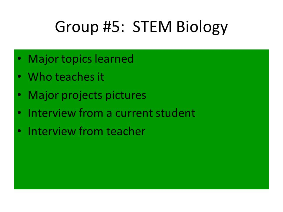 Group #5: STEM Biology Major topics learned Who teaches it Major projects pictures Interview from a current student Interview from teacher
